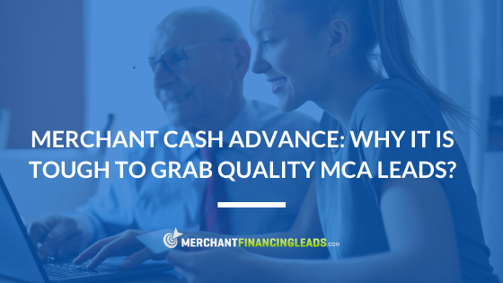 Merchant Cash Advance: Why It Is Tough To Grab Quality MCA Leads?