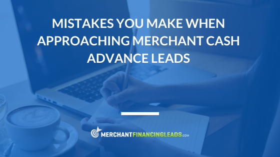 Mistakes You Make When Approaching Merchant Cash Advance Leads