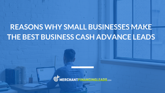 Reasons Why Small Businesses Make the Best Business Cash Advance Leads