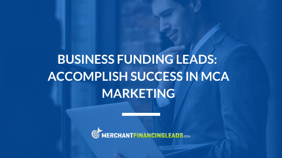 Business Funding Leads: Accomplish Success in MCA Marketing