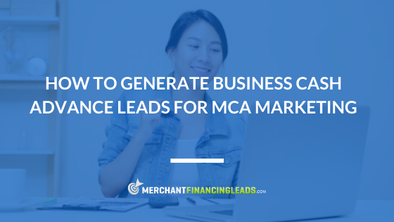 How to Generate Business Cash Advance Leads for MCA Marketing