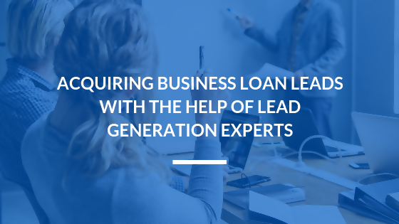 Acquiring Business Loan Leads with the Help of Lead Generation Pros