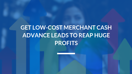 Get Low-Cost Merchant Cash Advance Leads to Reap Huge Profits