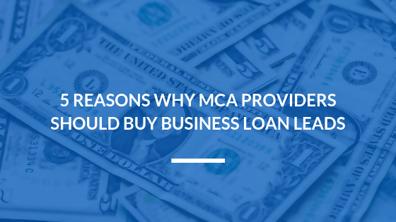 5 Reasons Why MCA Providers Should Buy Business Loan Leads