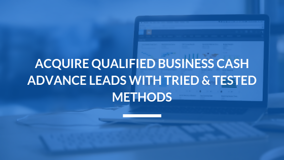 Acquire Qualified Business Cash Advance Leads with Tried & Tested Methods
