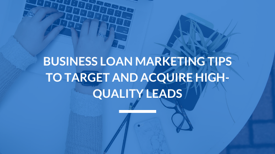 Business Loan Marketing Tips to Target and Acquire High-Quality Leads