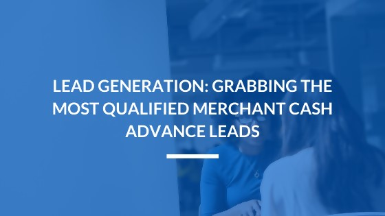 Lead Generation: Grabbing the Most Qualified Merchant Cash Advance Leads