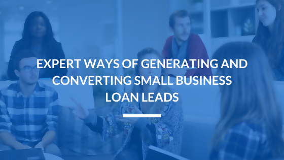 Expert Ways of Generating and Converting Small Business Loan Leads