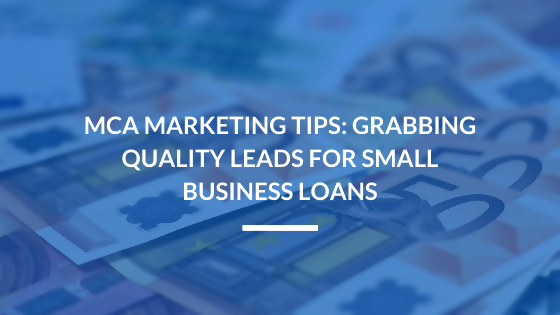 MCA Marketing Tips: Grabbing Quality Leads for Small Business Loans