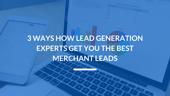 3 Ways Lead Generation Experts Get You the Best Merchant Leads