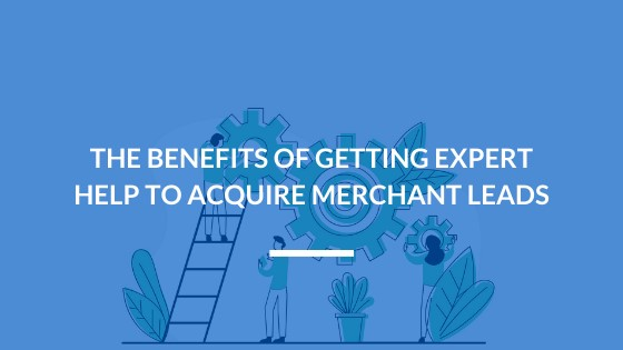 The Benefits of Getting Expert Help to Acquire Merchant Leads