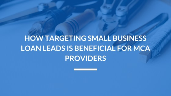 How Targeting Small Business Loan Leads is Beneficial for MCA Providers
