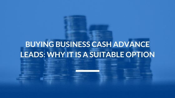 Buying Business Cash Advance Leads: Why it is a Suitable Option