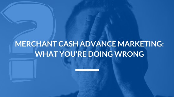 Merchant Cash Advance Marketing: What You're Doing Wrong