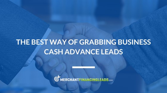 The Best Way of Grabbing Business Cash Advance Leads
