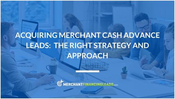 Acquiring Merchant Cash Advance Leads: The Right Strategy and Approach