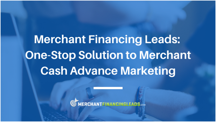 Merchant Financing Leads: One-Stop Solution to Merchant Cash Advance Marketing