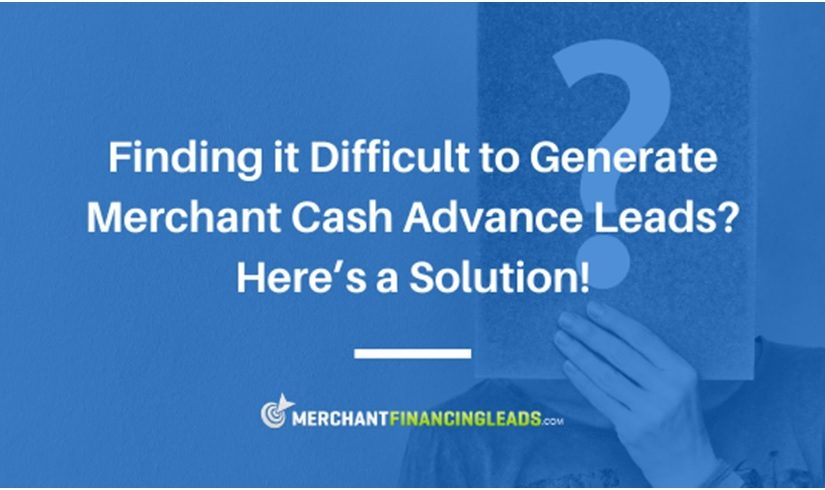 Finding it Difficult to Generate Merchant Cash Advance Leads - Here's a Solution!