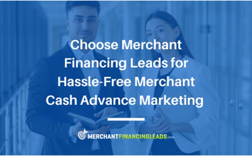 Choose Merchant Financing Leads for Hassle-Free Merchant Cash Advance Marketing
